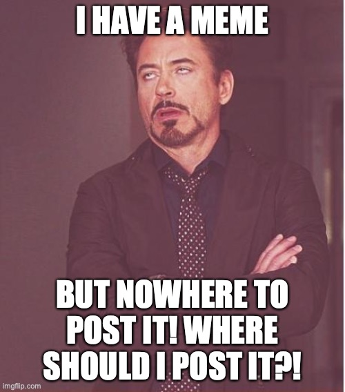 I think its a good meme, but there's no good place to post it. Should I just make a stream? None will see it then! |  I HAVE A MEME; BUT NOWHERE TO POST IT! WHERE SHOULD I POST IT?! | image tagged in memes,face you make robert downey jr | made w/ Imgflip meme maker