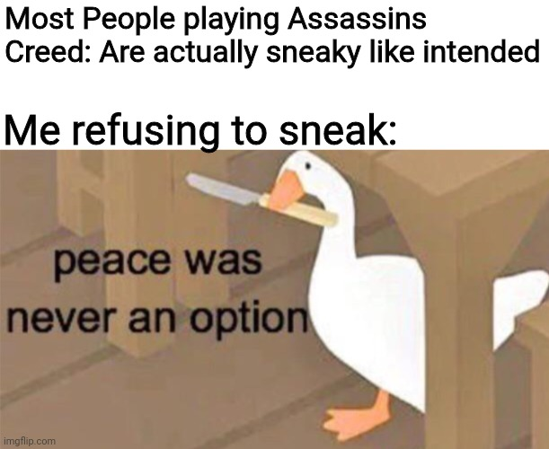 Untitled Goose Peace Was Never an Option |  Most People playing Assassins Creed: Are actually sneaky like intended; Me refusing to sneak: | image tagged in untitled goose peace was never an option | made w/ Imgflip meme maker