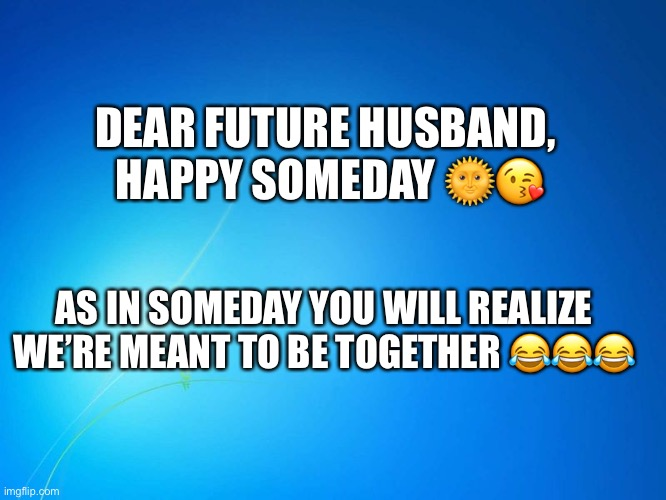 blank blue |  DEAR FUTURE HUSBAND,  HAPPY SOMEDAY 🌞😘; AS IN SOMEDAY YOU WILL REALIZE WE'RE MEANT TO BE TOGETHER 😂😂😂 | image tagged in blank blue | made w/ Imgflip meme maker