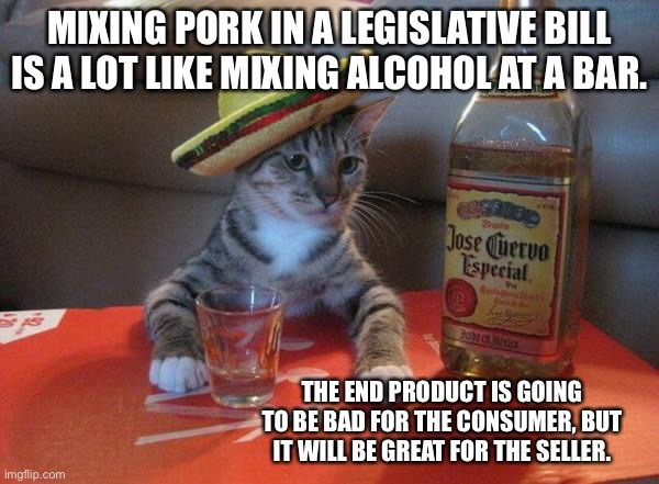 Pork and Booze |  MIXING PORK IN A LEGISLATIVE BILL IS A LOT LIKE MIXING ALCOHOL AT A BAR. THE END PRODUCT IS GOING TO BE BAD FOR THE CONSUMER, BUT IT WILL BE GREAT FOR THE SELLER. | image tagged in alcohol cat,memes,political,alcoholic,drinking,bad | made w/ Imgflip meme maker