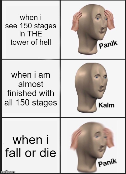 Panik Kalm Panik |  when i see 150 stages in THE tower of hell; when i am almost finished with all 150 stages; when i fall or die | image tagged in memes,panik kalm panik | made w/ Imgflip meme maker