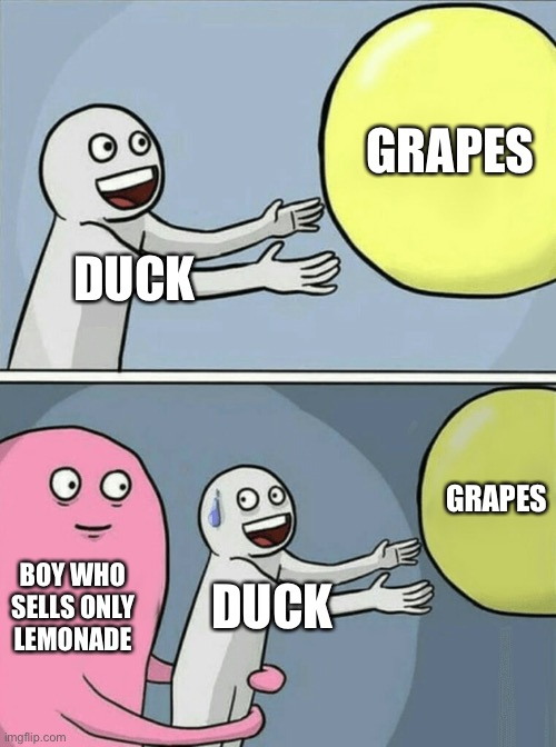 Based off an old song LOL |  GRAPES; DUCK; GRAPES; BOY WHO SELLS ONLY LEMONADE; DUCK | image tagged in memes,running away balloon,duck,grapes,funny,boy | made w/ Imgflip meme maker