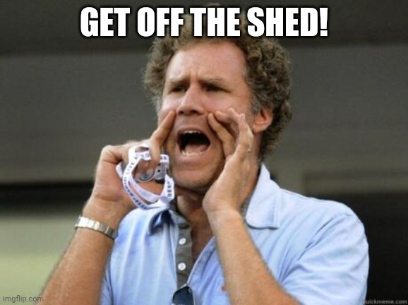Yelling |  GET OFF THE SHED! | image tagged in yelling | made w/ Imgflip meme maker