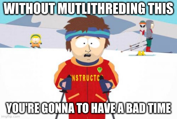 Super Cool Ski Instructor Meme |  WITHOUT MUTLITHREDING THIS; YOU'RE GONNA TO HAVE A BAD TIME | image tagged in memes,super cool ski instructor | made w/ Imgflip meme maker