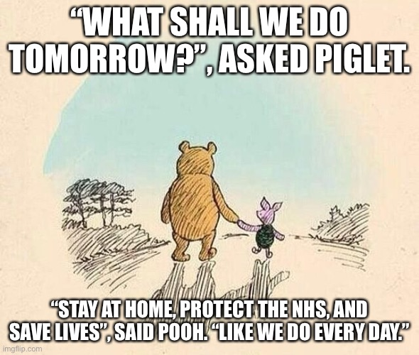 "Pooh and Piglet |  ""WHAT SHALL WE DO TOMORROW?"", ASKED PIGLET. ""STAY AT HOME, PROTECT THE NHS, AND SAVE LIVES"", SAID POOH. ""LIKE WE DO EVERY DAY."" 