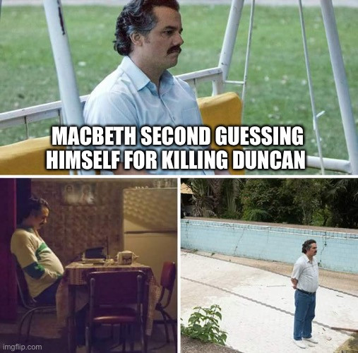 Sad Pablo Escobar Meme |  MACBETH SECOND GUESSING HIMSELF FOR KILLING DUNCAN | image tagged in memes,sad pablo escobar | made w/ Imgflip meme maker