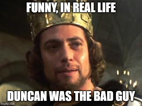 MACBETH | FUNNY, IN REAL LIFE DUNCAN WAS THE BAD GUY | image tagged in macbeth | made w/ Imgflip meme maker