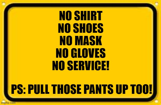 So I went to the grocery store the other day. Saw this sign at the entrance. |  NO SHIRT NO SHOES NO MASK NO GLOVES NO SERVICE! PS: PULL THOSE PANTS UP TOO! | image tagged in blank yellow sign,corona virus,grocery store,covid-19,public service announcement | made w/ Imgflip meme maker