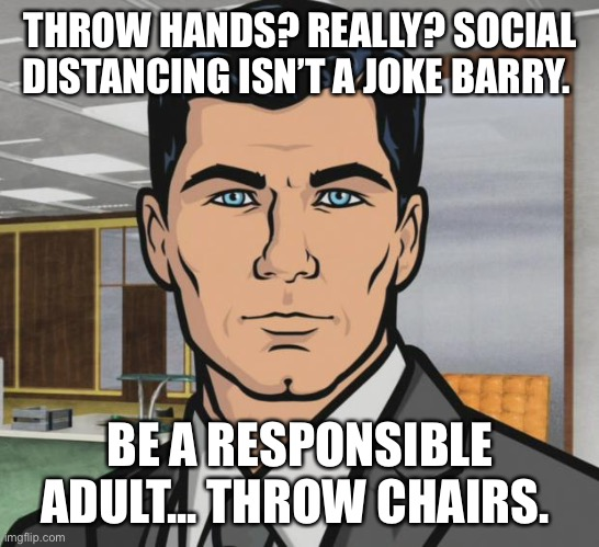 Archer |  THROW HANDS? REALLY? SOCIAL DISTANCING ISN'T A JOKE BARRY. BE A RESPONSIBLE ADULT... THROW CHAIRS. | image tagged in memes,archer | made w/ Imgflip meme maker
