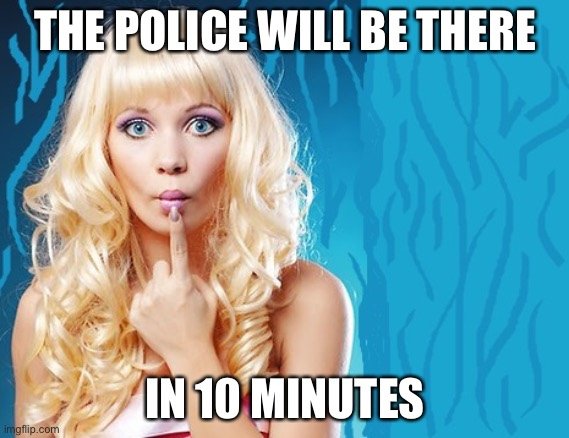ditzy blonde | THE POLICE WILL BE THERE IN 10 MINUTES | image tagged in ditzy blonde | made w/ Imgflip meme maker