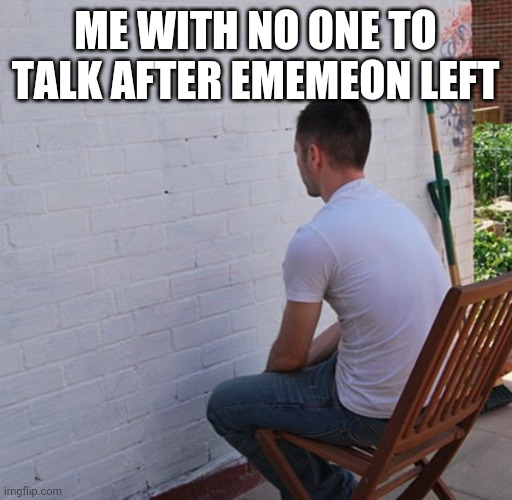 Bored |  ME WITH NO ONE TO TALK AFTER EMEMEON LEFT | image tagged in bored | made w/ Imgflip meme maker