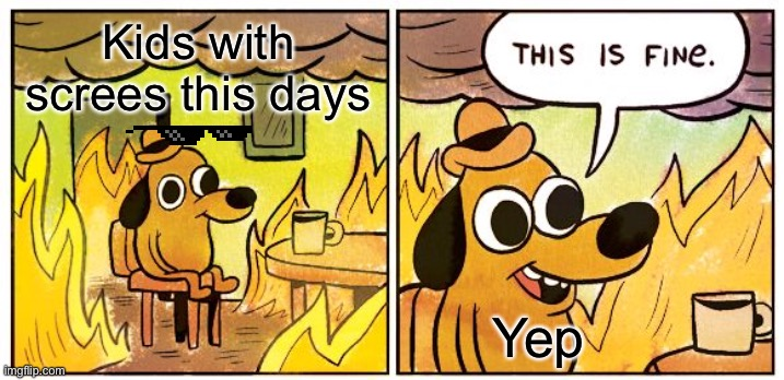 This Is Fine |  Kids with screes this days; Yep | image tagged in memes,this is fine | made w/ Imgflip meme maker