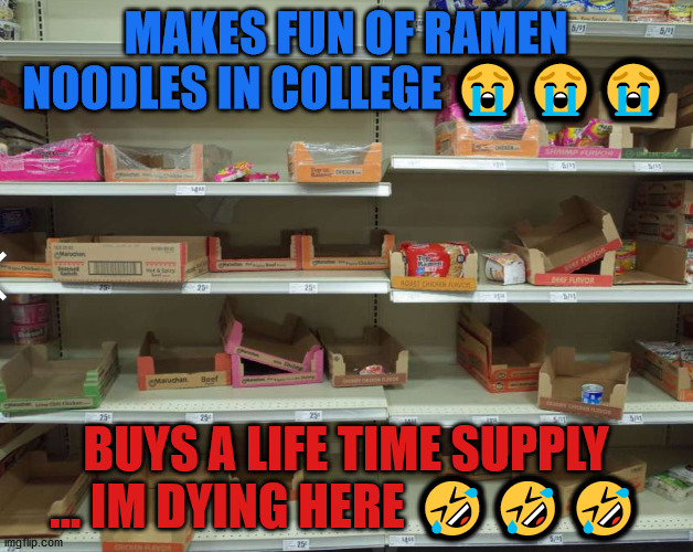 Making fun of Ramen Noodles |  MAKES FUN OF RAMEN NOODLES IN COLLEGE 😭😭😭; BUYS A LIFE TIME SUPPLY ... IM DYING HERE 🤣🤣🤣 | image tagged in savage,funny,college | made w/ Imgflip meme maker