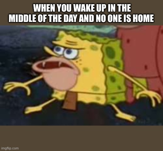 Spongegar |  WHEN YOU WAKE UP IN THE MIDDLE OF THE DAY AND NO ONE IS HOME | image tagged in memes,spongegar | made w/ Imgflip meme maker