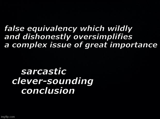 false equivalency, sarcastic conclusion |  false equivalency which wildly and dishonestly oversimplifies a complex issue of great importance; sarcastic     clever-sounding        conclusion | image tagged in meme,false,dishonest,sarcastic | made w/ Imgflip meme maker