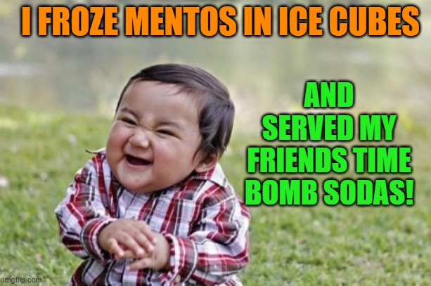 make sure your outside |  AND SERVED MY FRIENDS TIME BOMB SODAS! I FROZE MENTOS IN ICE CUBES | image tagged in memes,evil toddler,mentos,soda,time bomb | made w/ Imgflip meme maker