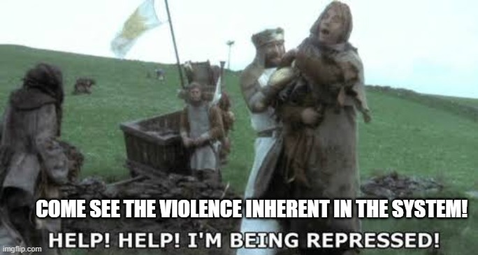 Help! Help! I'm being repressed! | COME SEE THE VIOLENCE INHERENT IN THE SYSTEM! | image tagged in help help im being repressed | made w/ Imgflip meme maker