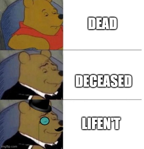 Tuxedo Winnie the Pooh (3 panel) |  DEAD; DECEASED; LIFEN'T | image tagged in tuxedo winnie the pooh 3 panel | made w/ Imgflip meme maker