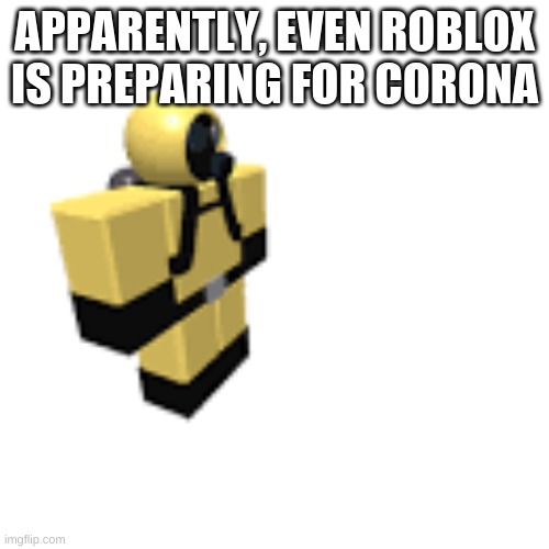 APPARENTLY, EVEN ROBLOX IS PREPARING FOR CORONA | image tagged in roblox hazmat guy | made w/ Imgflip meme maker
