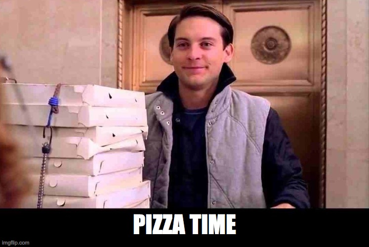 PIZZA TIME | image tagged in pizza time | made w/ Imgflip meme maker