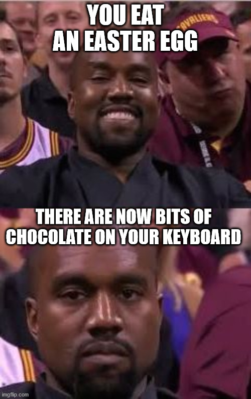 Kayne not like that |  YOU EAT AN EASTER EGG; THERE ARE NOW BITS OF CHOCOLATE ON YOUR KEYBOARD | image tagged in kanye smile then sad,easter,computer,easter egg,meme,memes | made w/ Imgflip meme maker