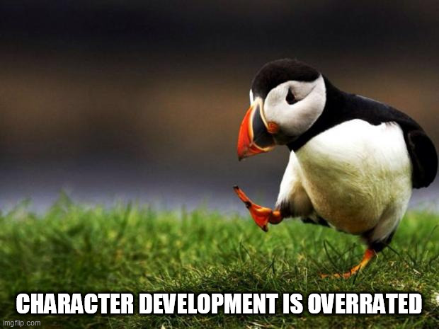 Well it is.... |  CHARACTER DEVELOPMENT IS OVERRATED | image tagged in memes,unpopular opinion puffin,character development,media,movies,tv | made w/ Imgflip meme maker