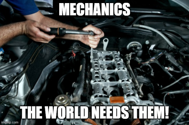 Mechanic |  MECHANICS; THE WORLD NEEDS THEM! | image tagged in mechanic | made w/ Imgflip meme maker