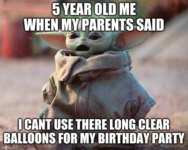 the questions of a five year old |  5 YEAR OLD ME WHEN MY PARENTS SAID; I CANT USE THERE LONG CLEAR BALLOONS FOR MY BIRTHDAY PARTY | image tagged in suprised,baby,yoda | made w/ Imgflip meme maker