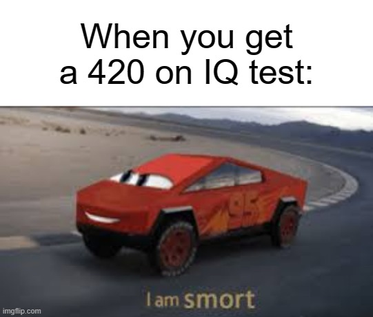 idk what to make | When you get a 420 on IQ test: | image tagged in i am smort,memes | made w/ Imgflip meme maker