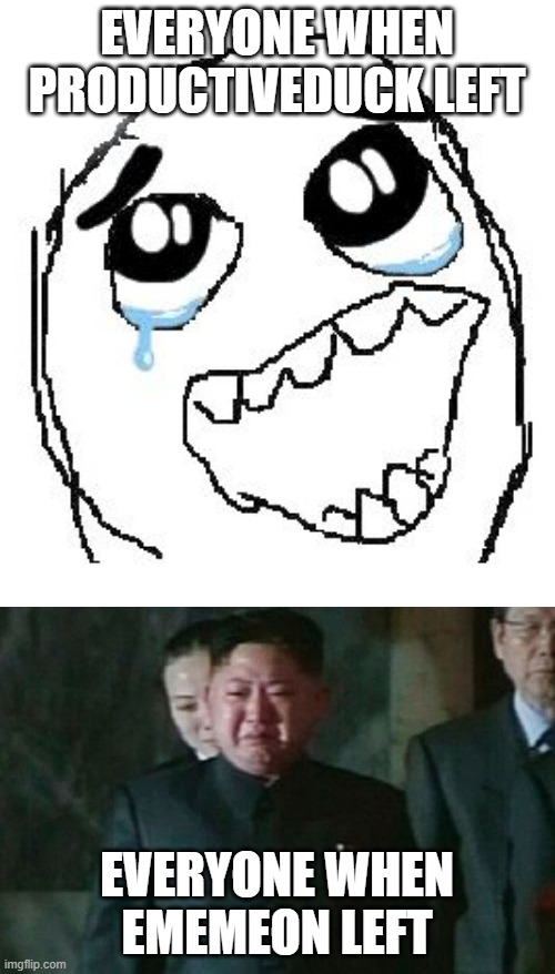 EVERYONE WHEN PRODUCTIVEDUCK LEFT; EVERYONE WHEN EMEMEON LEFT | image tagged in memes,happy guy rage face,kim jong un sad | made w/ Imgflip meme maker