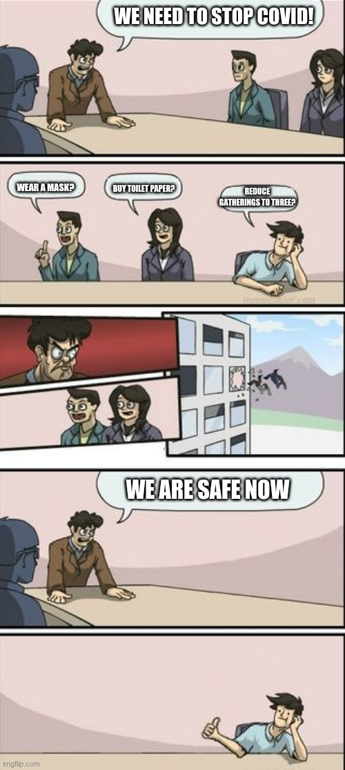Boardroom Meeting Sugg 2 |  WE NEED TO STOP COVID! WEAR A MASK? REDUCE GATHERINGS TO THREE? BUY TOILET PAPER? WE ARE SAFE NOW | image tagged in boardroom meeting sugg 2 | made w/ Imgflip meme maker