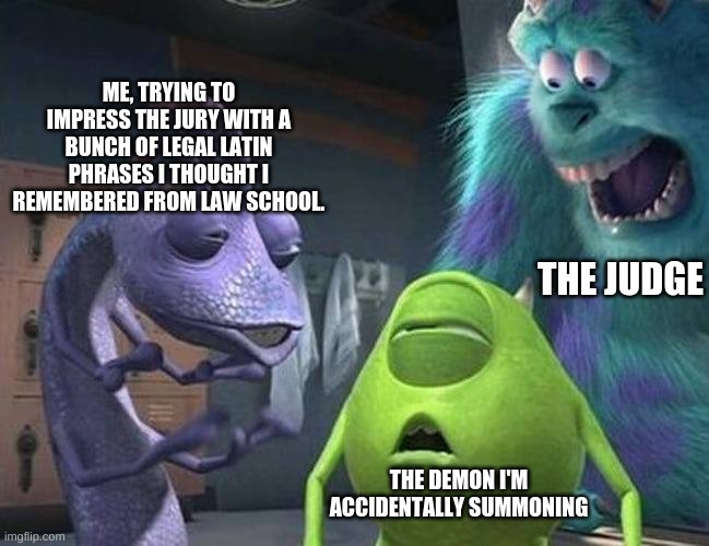 Monsters inc |  ME, TRYING TO IMPRESS THE JURY WITH A BUNCH OF LEGAL LATIN PHRASES I THOUGHT I REMEMBERED FROM LAW SCHOOL. THE JUDGE; THE DEMON I'M ACCIDENTALLY SUMMONING | image tagged in monsters inc | made w/ Imgflip meme maker