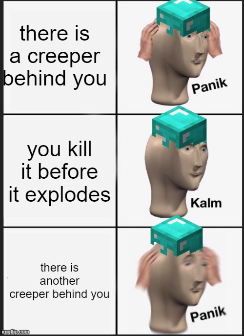 Panik Kalm Panik |  there is a creeper behind you; you kill it before it explodes; there is another creeper behind you | image tagged in memes,panik kalm panik | made w/ Imgflip meme maker