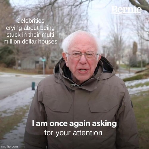 Bernie I Am Once Again Asking For Your Support |  Celebrities crying about being stuck in their multi million dollar houses; for your attention | image tagged in memes,bernie i am once again asking for your support | made w/ Imgflip meme maker