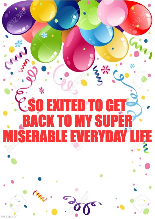 SO EXITED TO GET BACK TO MY SUPER MISERABLE EVERYDAY LIFE | image tagged in coronavirus,quarantine,everyday,balloons,happiness | made w/ Imgflip meme maker