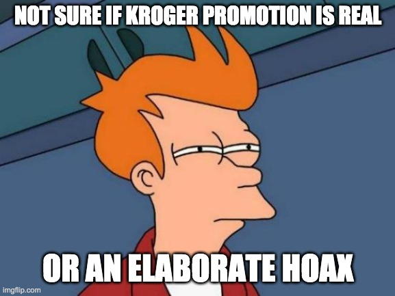 not sure if hoax kroger |  NOT SURE IF KROGER PROMOTION IS REAL; OR AN ELABORATE HOAX | image tagged in memes,futurama fry,futurama,covid-19,fake news,hoax | made w/ Imgflip meme maker