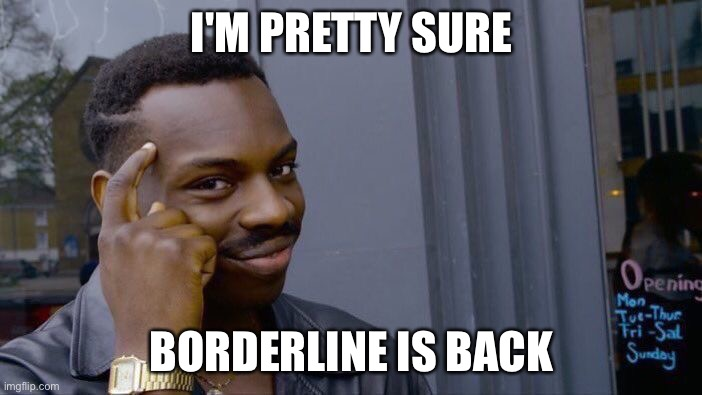 Roll Safe Think About It |  I'M PRETTY SURE; BORDERLINE IS BACK | image tagged in memes,roll safe think about it | made w/ Imgflip meme maker