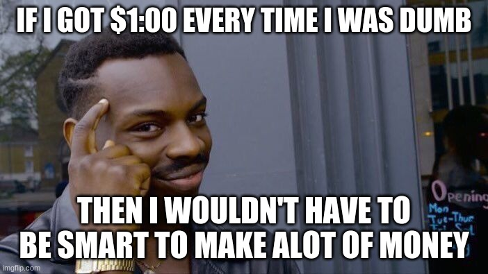 think about it #3 |  IF I GOT $1:00 EVERY TIME I WAS DUMB; THEN I WOULDN'T HAVE TO BE SMART TO MAKE ALOT OF MONEY | image tagged in memes,roll safe think about it,big brain | made w/ Imgflip meme maker