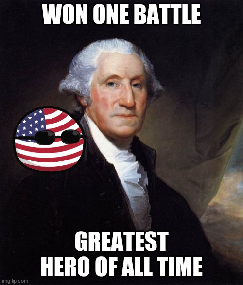 George Washington |  WON ONE BATTLE; GREATEST HERO OF ALL TIME | image tagged in memes,george washington | made w/ Imgflip meme maker