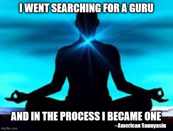 Guru |  I WENT SEARCHING FOR A GURU; AND IN THE PROCESS I BECAME ONE; --American Sannyasin | image tagged in yoga,meditation | made w/ Imgflip meme maker