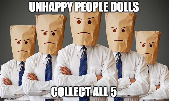 Unhappy People |  UNHAPPY PEOPLE DOLLS; COLLECT ALL 5 | image tagged in unhappy people,joke | made w/ Imgflip meme maker