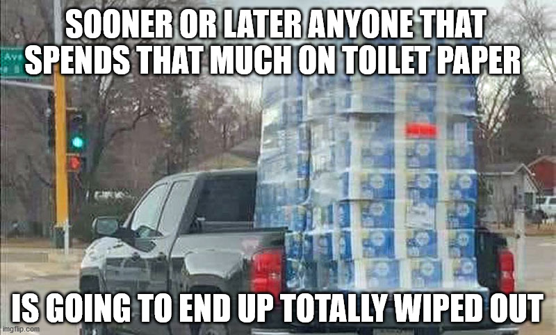 Wiped Out |  SOONER OR LATER ANYONE THAT SPENDS THAT MUCH ON TOILET PAPER; IS GOING TO END UP TOTALLY WIPED OUT | image tagged in toilet paper,hoarders | made w/ Imgflip meme maker