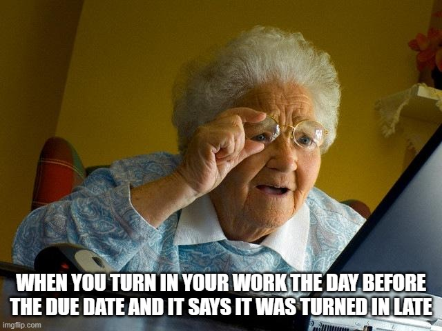 Grandma Finds The Internet |  WHEN YOU TURN IN YOUR WORK THE DAY BEFORE THE DUE DATE AND IT SAYS IT WAS TURNED IN LATE | image tagged in memes,grandma finds the internet | made w/ Imgflip meme maker