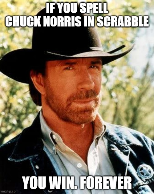 Happy Scrabble Day! |  IF YOU SPELL CHUCK NORRIS IN SCRABBLE; YOU WIN. FOREVER | image tagged in memes,chuck norris | made w/ Imgflip meme maker
