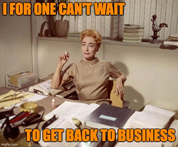 I FOR ONE CAN'T WAIT; TO GET BACK TO BUSINESS | image tagged in joan crawford,covid-19,business | made w/ Imgflip meme maker