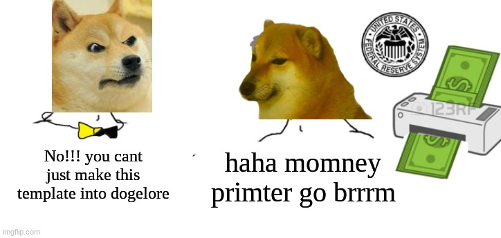 Haha money printer go brrr |  No!!! you cant just make this template into dogelore; haha momney primter go brrrm | image tagged in haha money printer go brrr | made w/ Imgflip meme maker