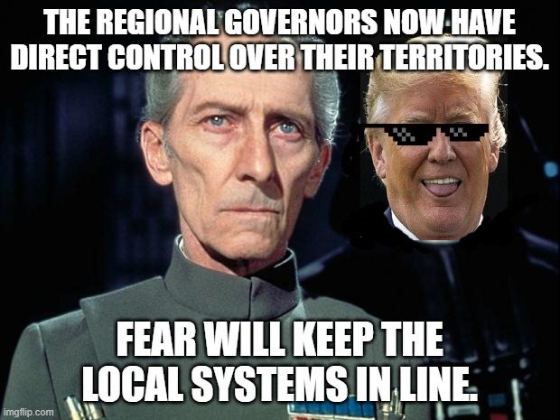 More Fake News |  THE REGIONAL GOVERNORS NOW HAVE DIRECT CONTROL OVER THEIR TERRITORIES. FEAR WILL KEEP THE LOCAL SYSTEMS IN LINE. | image tagged in tarkin,donald trump approves | made w/ Imgflip meme maker