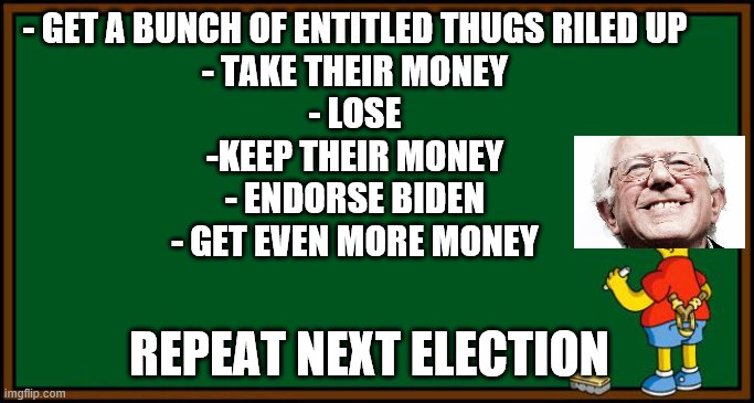 Sander's didn't lose anything, he was quite successful |  - GET A BUNCH OF ENTITLED THUGS RILED UP - TAKE THEIR MONEY - LOSE -KEEP THEIR MONEY - ENDORSE BIDEN - GET EVEN MORE MONEY; REPEAT NEXT ELECTION | image tagged in sanders,biden,scam,grift,socialist | made w/ Imgflip meme maker