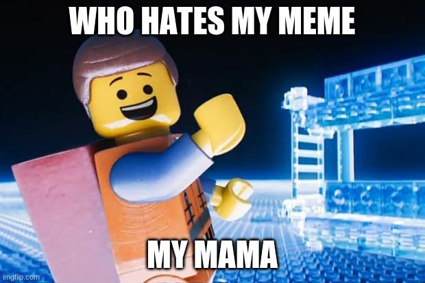 Lego Movie |  WHO HATES MY MEME; MY MAMA | image tagged in lego movie | made w/ Imgflip meme maker