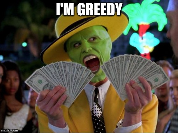 Money Money |  I'M GREEDY | image tagged in memes,money money | made w/ Imgflip meme maker
